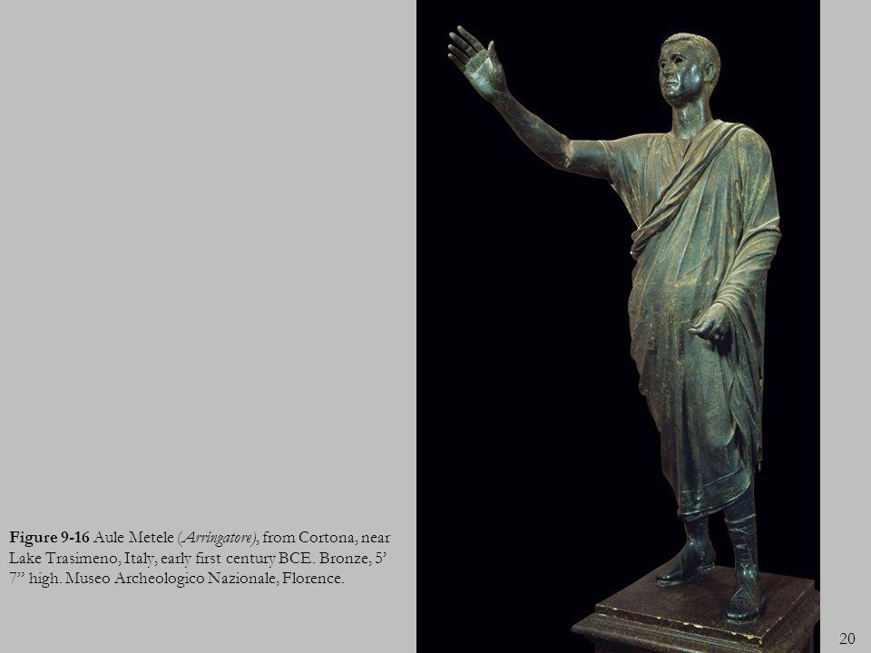 20 Figure 9-16 Aule Metele (Arringatore), from Cortona, near Lake Trasimeno, Italy, early first century BCE. Bronze, 5 7 high. Museo Archeologico Nazi