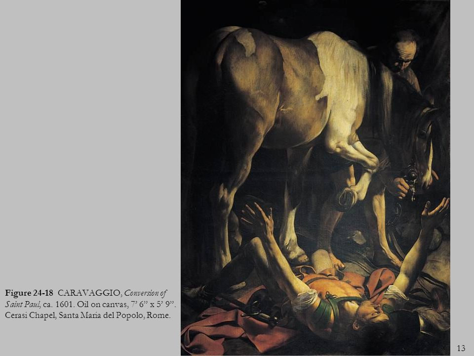 13 Figure 24-18 CARAVAGGIO, Conversion of Saint Paul, ca. 1601. Oil on canvas, 7 6 x 5 9. Cerasi Chapel, Santa Maria del Popolo, Rome.