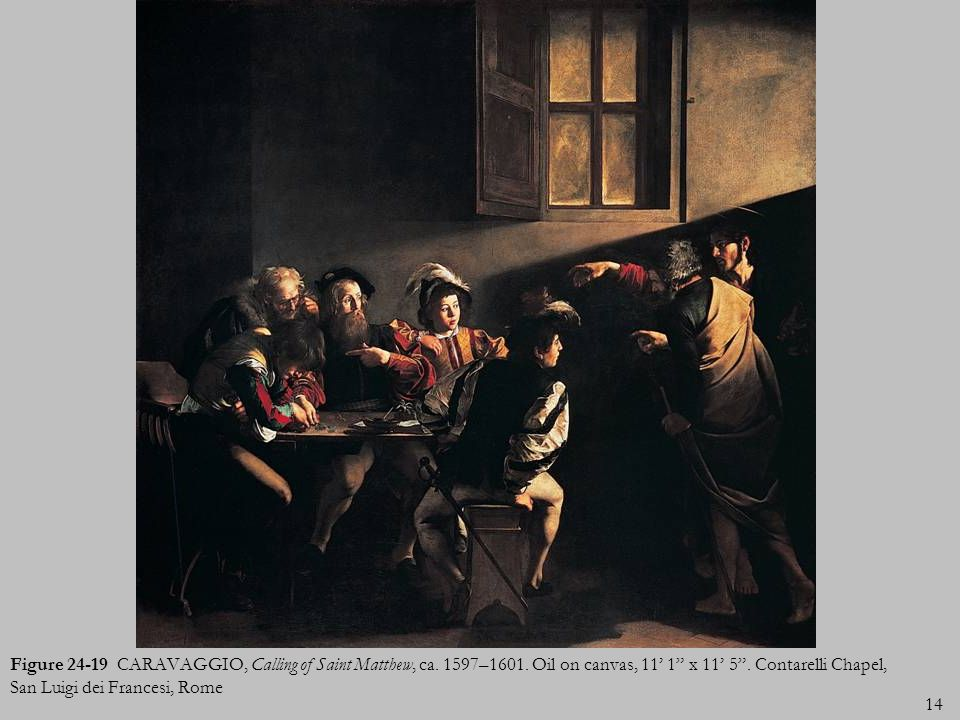 14 Figure 24-19 CARAVAGGIO, Calling of Saint Matthew, ca. 1597–1601. Oil on canvas, 11 1 x 11 5. Contarelli Chapel, San Luigi dei Francesi, Rome