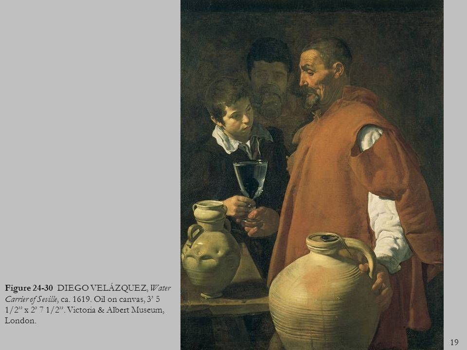 19 Figure 24-30 DIEGO VELÁZQUEZ, Water Carrier of Seville, ca. 1619. Oil on canvas, 3 5 1/2 x 2 7 1/2. Victoria & Albert Museum, London.
