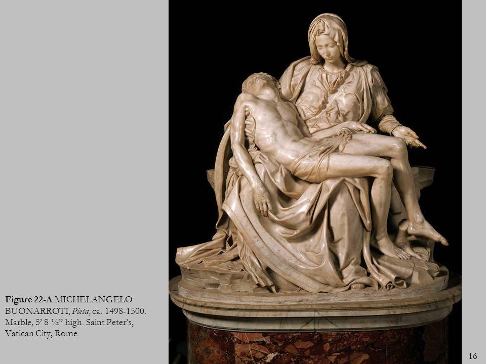 Figure 22-A MICHELANGELO BUONARROTI, Pieta, ca. 1498-1500. Marble, 5 8 ½ high. Saint Peters, Vatican City, Rome. 16