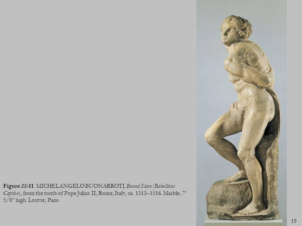 19 Figure 22-11 MICHELANGELO BUONARROTI, Bound Slave (Rebellious Captive), from the tomb of Pope Julius II, Rome, Italy, ca. 1513–1516. Marble, 7 5/8