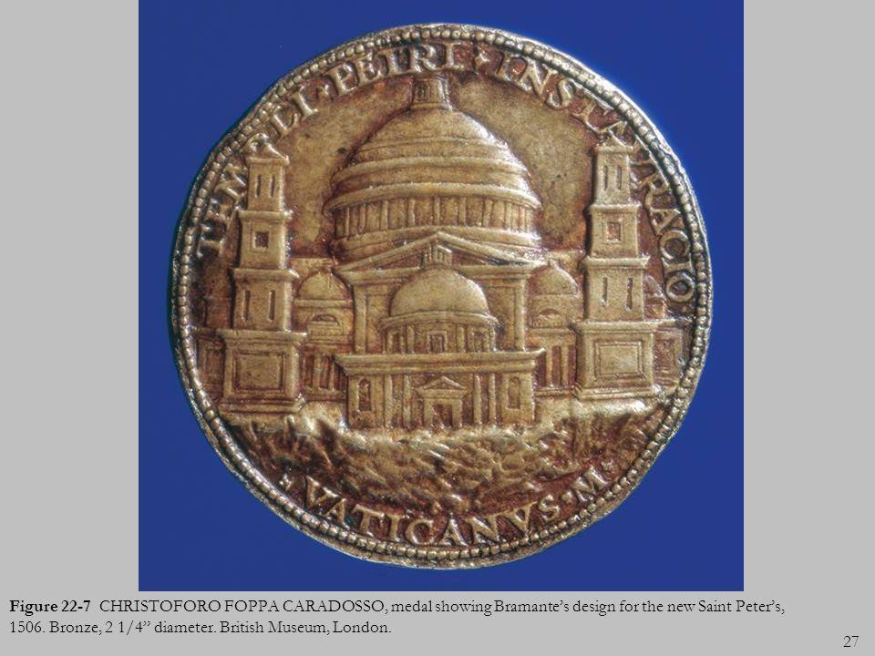 27 Figure 22-7 CHRISTOFORO FOPPA CARADOSSO, medal showing Bramantes design for the new Saint Peters, 1506. Bronze, 2 1/4 diameter. British Museum, Lon
