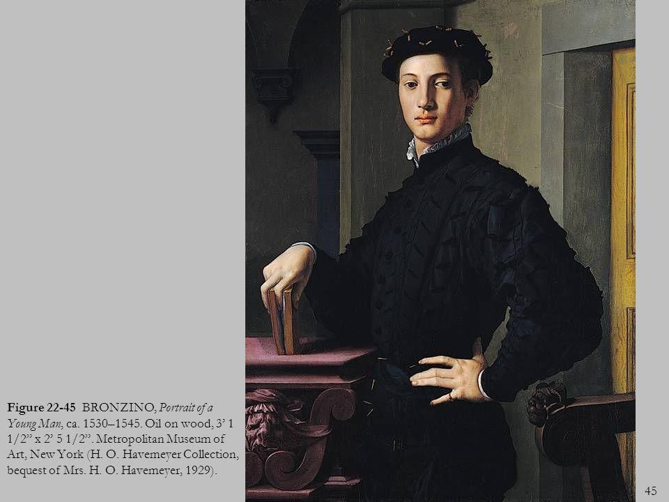 45 Figure 22-45 BRONZINO, Portrait of a Young Man, ca. 1530–1545. Oil on wood, 3 1 1/2 x 2 5 1/2. Metropolitan Museum of Art, New York (H. O. Havemeye