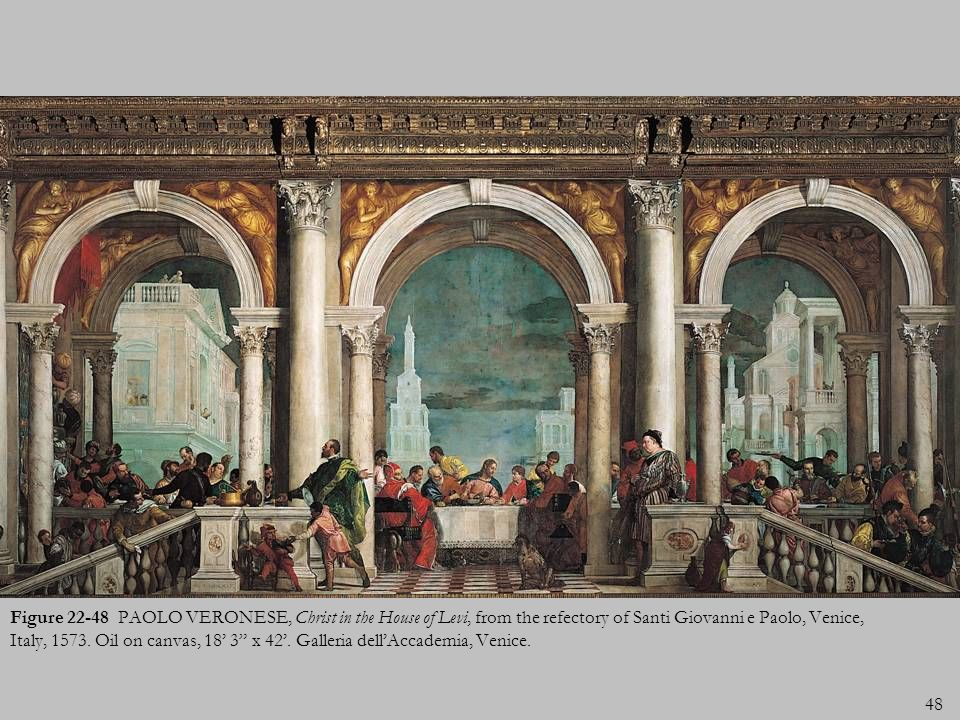48 Figure 22-48 PAOLO VERONESE, Christ in the House of Levi, from the refectory of Santi Giovanni e Paolo, Venice, Italy, 1573. Oil on canvas, 18 3 x
