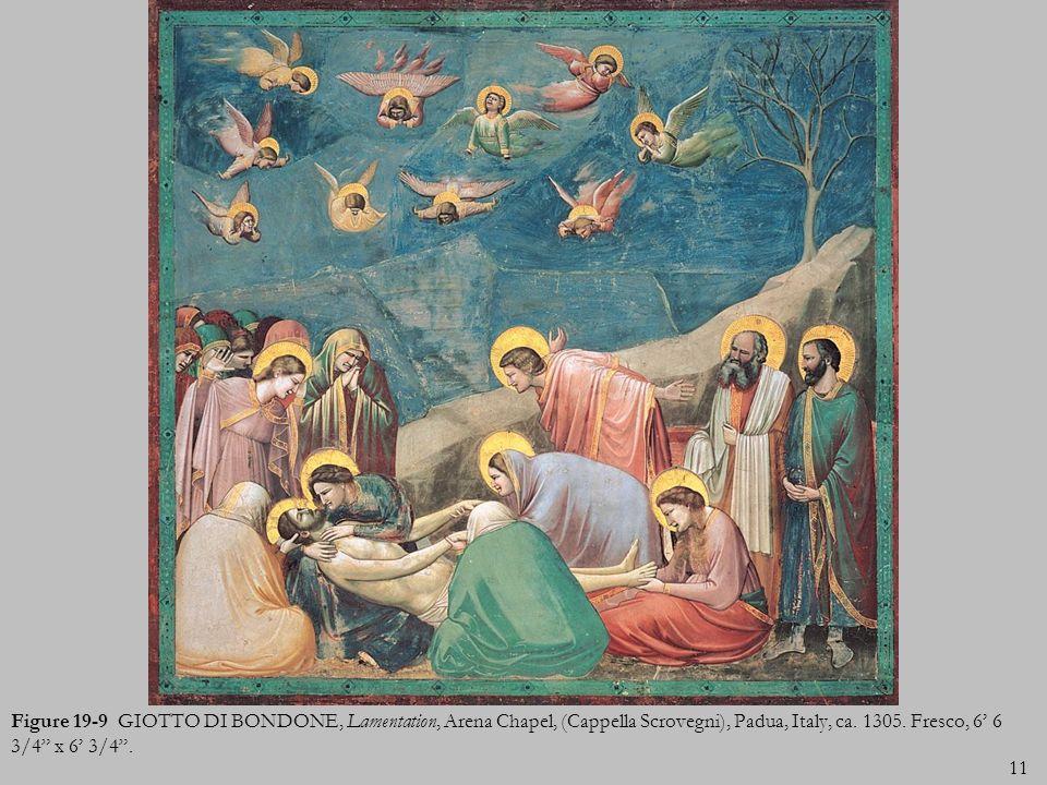 11 Figure 19-9 GIOTTO DI BONDONE, Lamentation, Arena Chapel, (Cappella Scrovegni), Padua, Italy, ca. 1305. Fresco, 6 6 3/4 x 6 3/4.