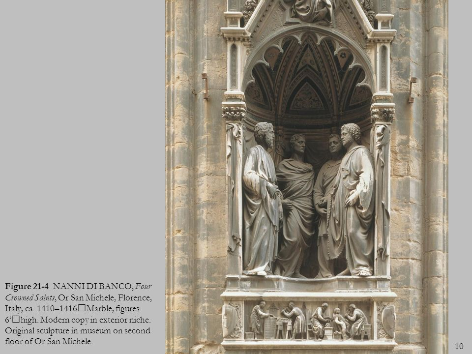10 Figure 21-4 NANNI DI BANCO, Four Crowned Saints, Or San Michele, Florence, Italy, ca. 1410–1416Marble, gures 6high. Modern copy in exterior niche.