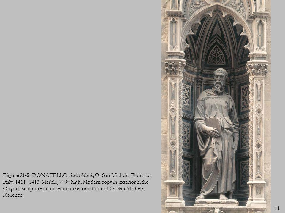 11 Figure 21-5 DONATELLO, Saint Mark, Or San Michele, Florence, Italy, 1411–1413. Marble, 7 9 high. Modern copy in exterior niche. Original sculpture