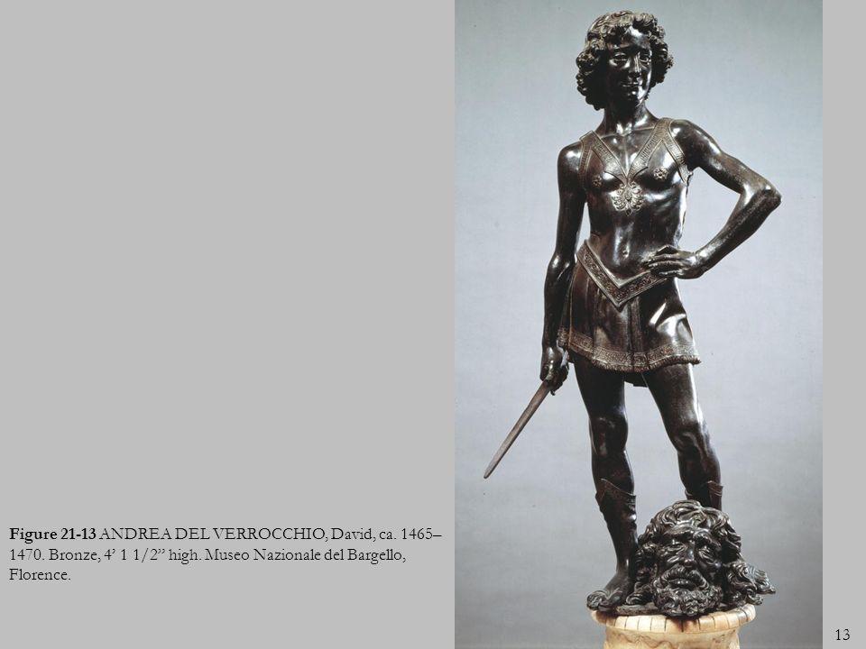 13 Figure 21-13 ANDREA DEL VERROCCHIO, David, ca. 1465– 1470. Bronze, 4 1 1/2 high. Museo Nazionale del Bargello, Florence.