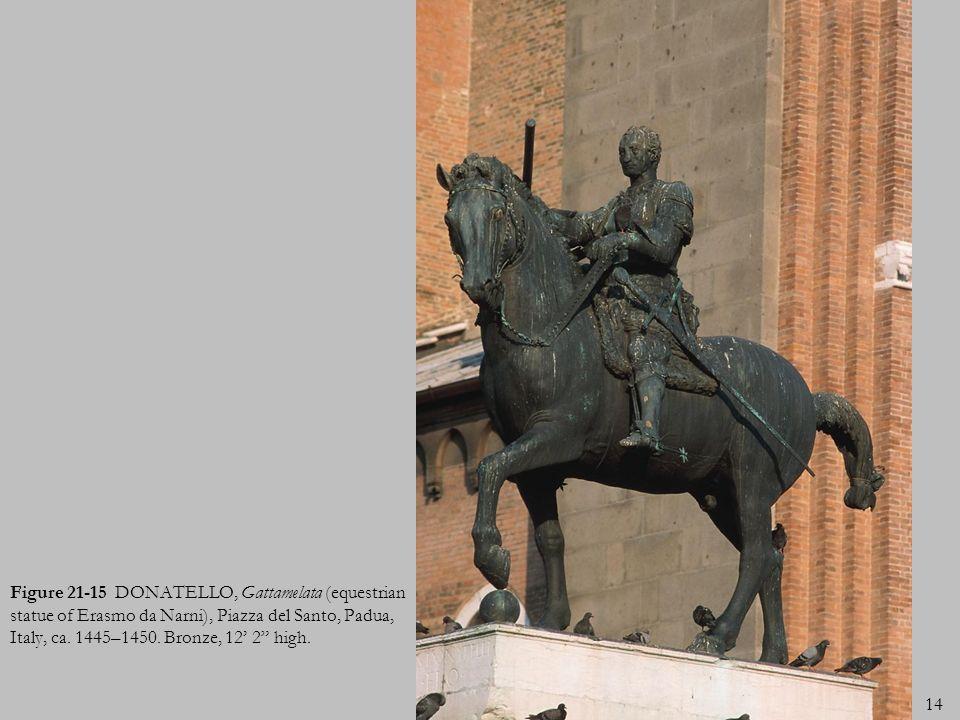 14 Figure 21-15 DONATELLO, Gattamelata (equestrian statue of Erasmo da Narni), Piazza del Santo, Padua, Italy, ca. 1445–1450. Bronze, 12 2 high.
