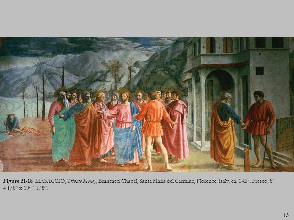 15 Figure 21-18 MASACCIO, Tribute Money, Brancacci Chapel, Santa Maria del Carmine, Florence, Italy, ca. 1427. Fresco, 8 4 1/8 x 19 7 1/8.
