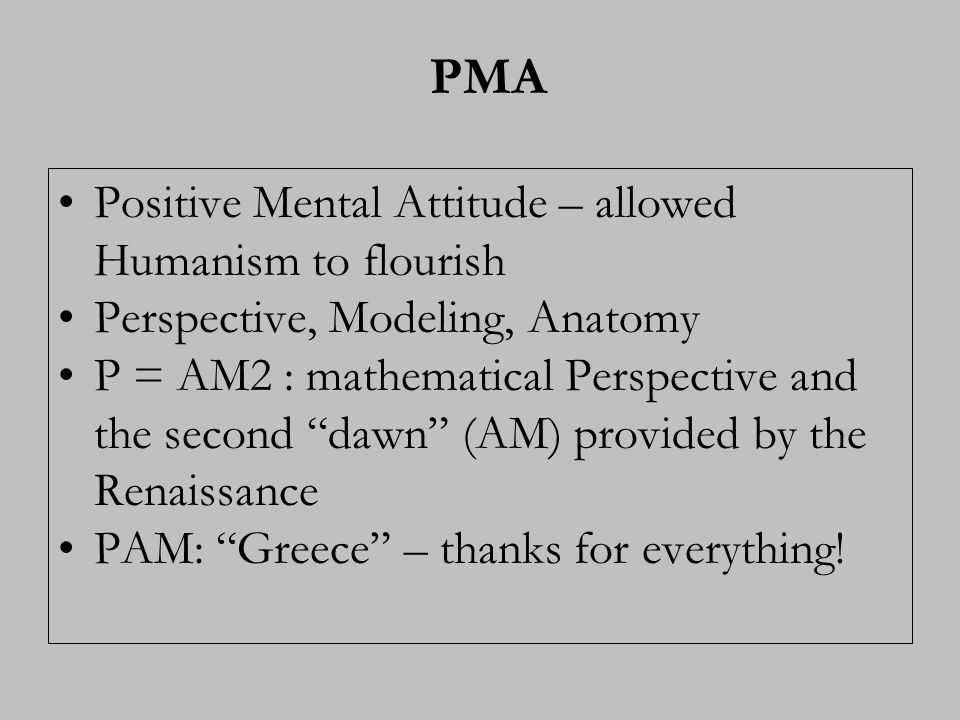 PMA Positive Mental Attitude – allowed Humanism to flourish Perspective, Modeling, Anatomy P = AM2 : mathematical Perspective and the second dawn (AM)
