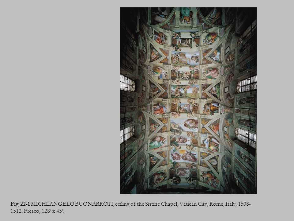 Fig 22-1 MICHLANGELO BUONARROTI, ceiling of the Sistine Chapel, Vatican City, Rome, Italy, 1508- 1512. Fresco, 128 x 45.