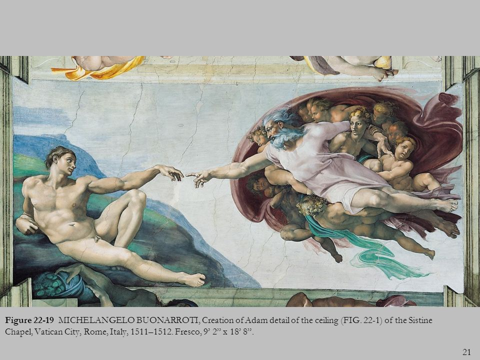 21 Figure 22-19 MICHELANGELO BUONARROTI, Creation of Adam detail of the ceiling (FIG. 22-1) of the Sistine Chapel, Vatican City, Rome, Italy, 1511–151