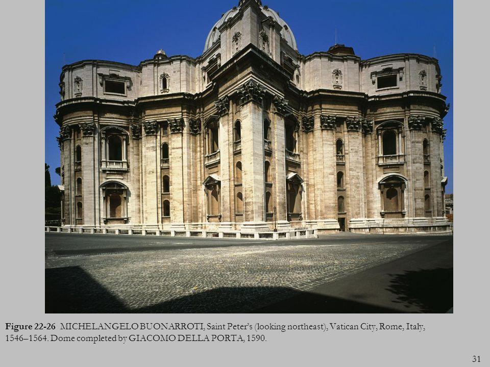 31 Figure 22-26 MICHELANGELO BUONARROTI, Saint Peters (looking northeast), Vatican City, Rome, Italy, 1546–1564. Dome completed by GIACOMO DELLA PORTA