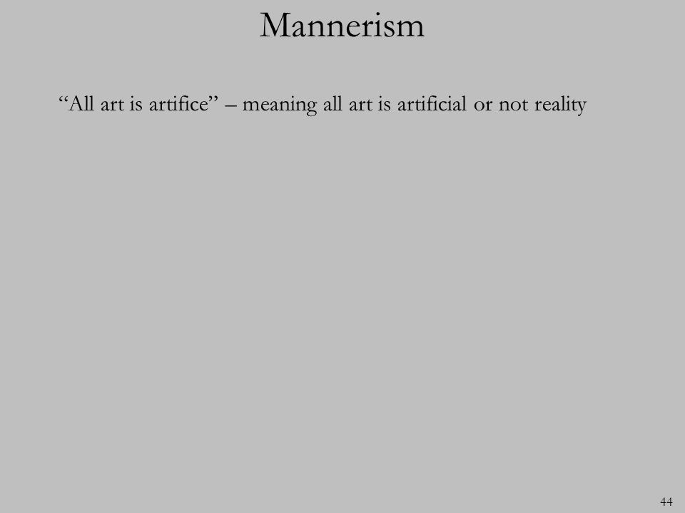 44 Mannerism All art is artifice – meaning all art is artificial or not reality