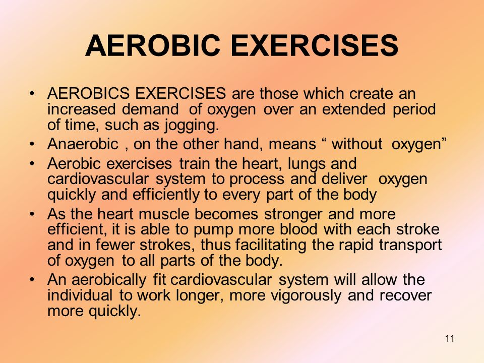 11 AEROBIC EXERCISES AEROBICS EXERCISES are those which create an increased demand of oxygen over an extended period of time, such as jogging.