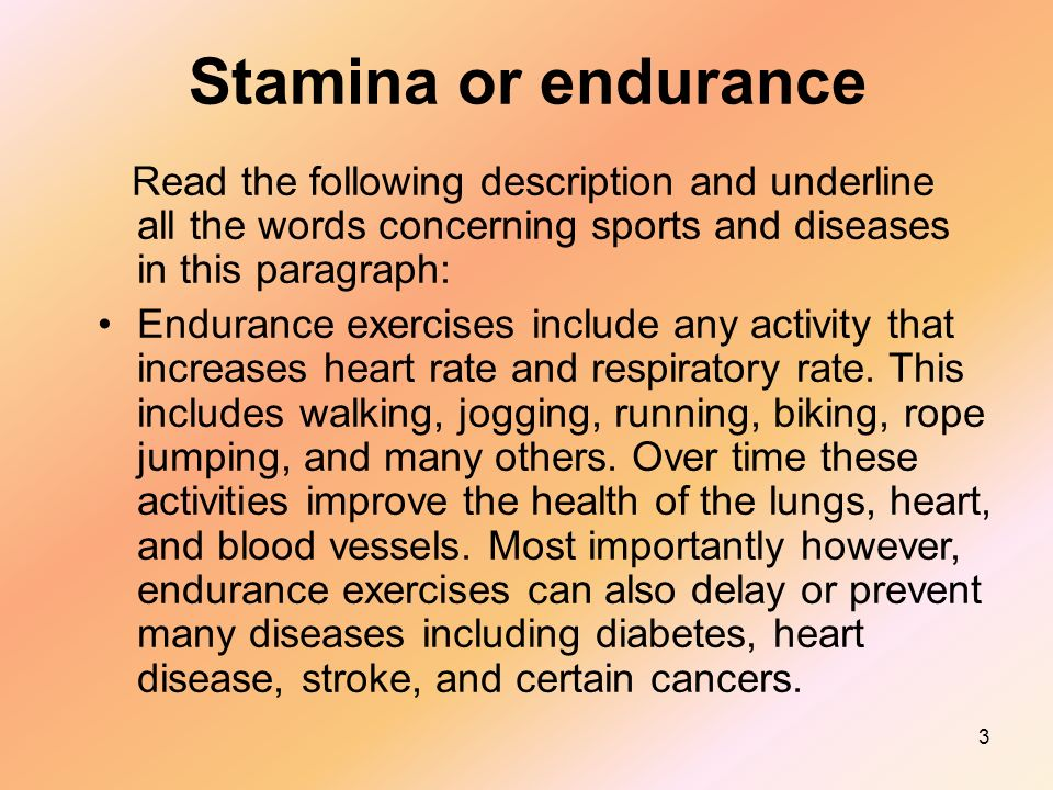 3 Stamina or endurance Read the following description and underline all the words concerning sports and diseases in this paragraph: Endurance exercises include any activity that increases heart rate and respiratory rate.