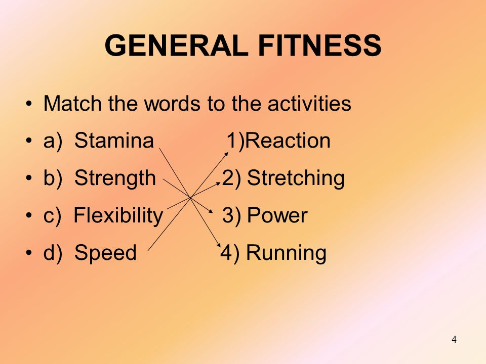 4 GENERAL FITNESS Match the words to the activities a) Stamina 1)Reaction b) Strength 2) Stretching c) Flexibility 3) Power d) Speed 4) Running