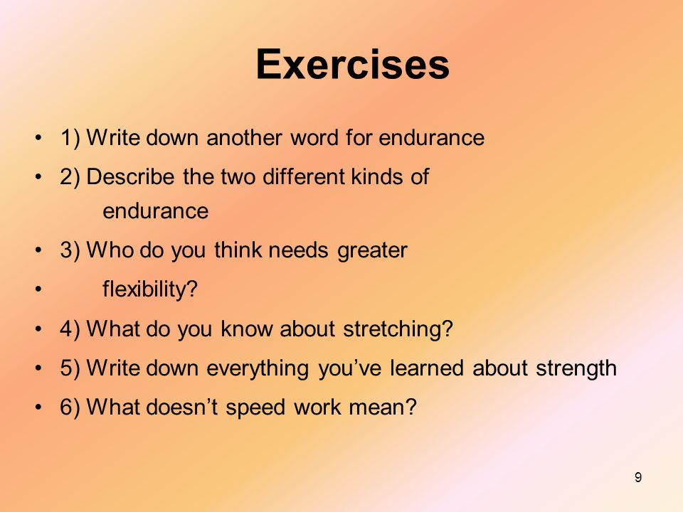 9 Exercises 1) Write down another word for endurance 2) Describe the two different kinds of endurance 3) Who do you think needs greater flexibility.