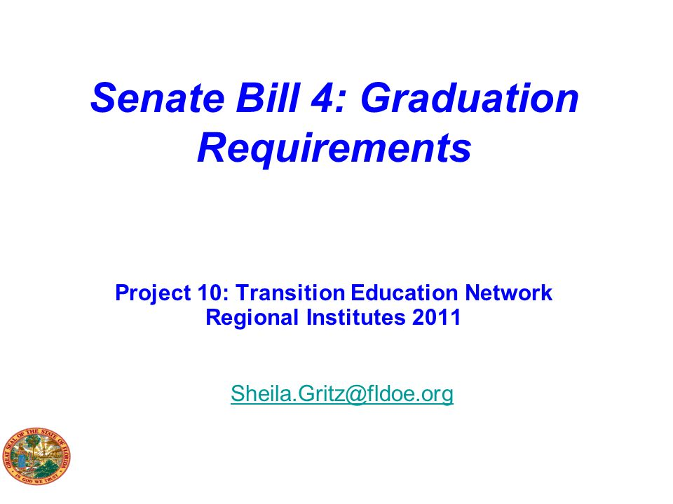 Senate Bill 4: Graduation Requirements Project 10: Transition Education Network Regional Institutes 2011 Sheila.Gritz@fldoe.org