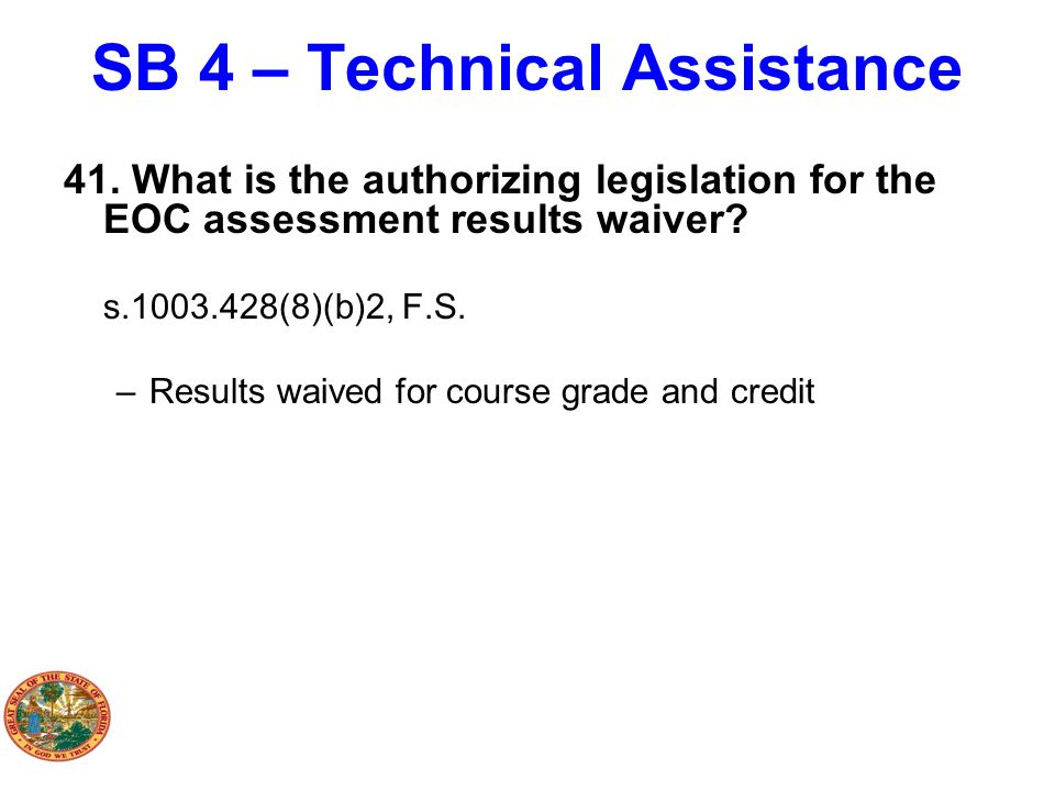 SB 4 – Technical Assistance 41. What is the authorizing legislation for the EOC assessment results waiver? s.1003.428(8)(b)2, F.S. –Results waived for