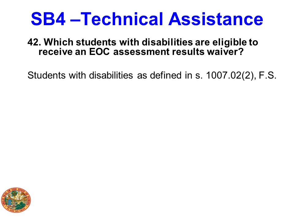 SB4 –Technical Assistance 42. Which students with disabilities are eligible to receive an EOC assessment results waiver? Students with disabilities as