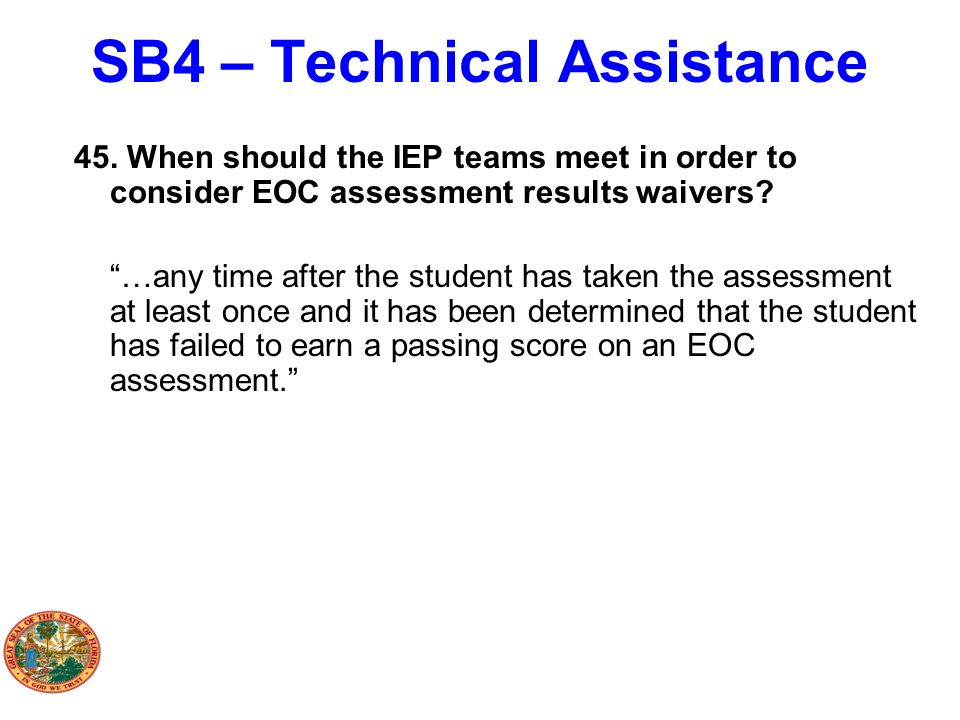 SB4 – Technical Assistance 45. When should the IEP teams meet in order to consider EOC assessment results waivers? …any time after the student has tak