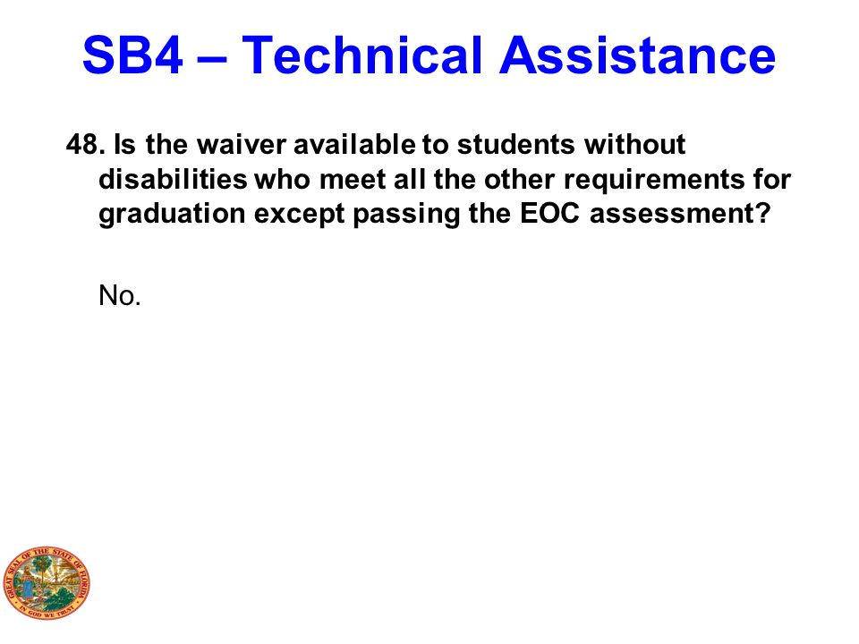 SB4 – Technical Assistance 48. Is the waiver available to students without disabilities who meet all the other requirements for graduation except pass