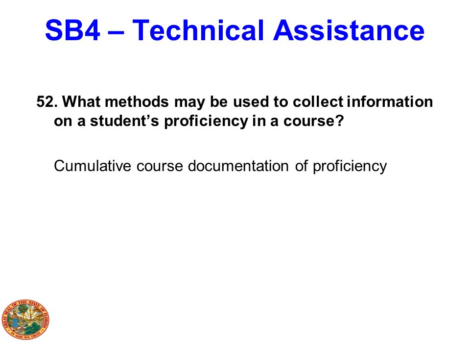 SB4 – Technical Assistance 52. What methods may be used to collect information on a students proficiency in a course? Cumulative course documentation