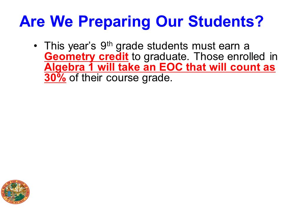 Are We Preparing Our Students? This years 9 th grade students must earn a Geometry credit to graduate. Those enrolled in Algebra 1 will take an EOC th