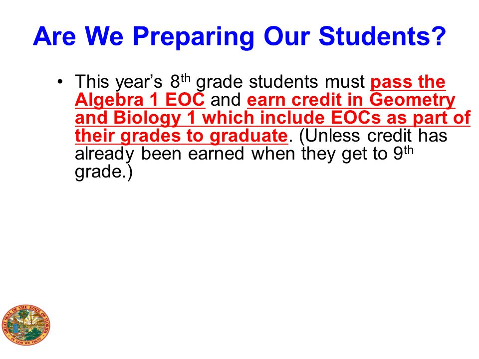 Are We Preparing Our Students? This years 8 th grade students must pass the Algebra 1 EOC and earn credit in Geometry and Biology 1 which include EOCs
