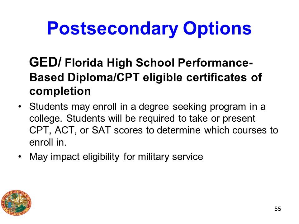 Postsecondary Options GED/ Florida High School Performance- Based Diploma/CPT eligible certificates of completion Students may enroll in a degree seek