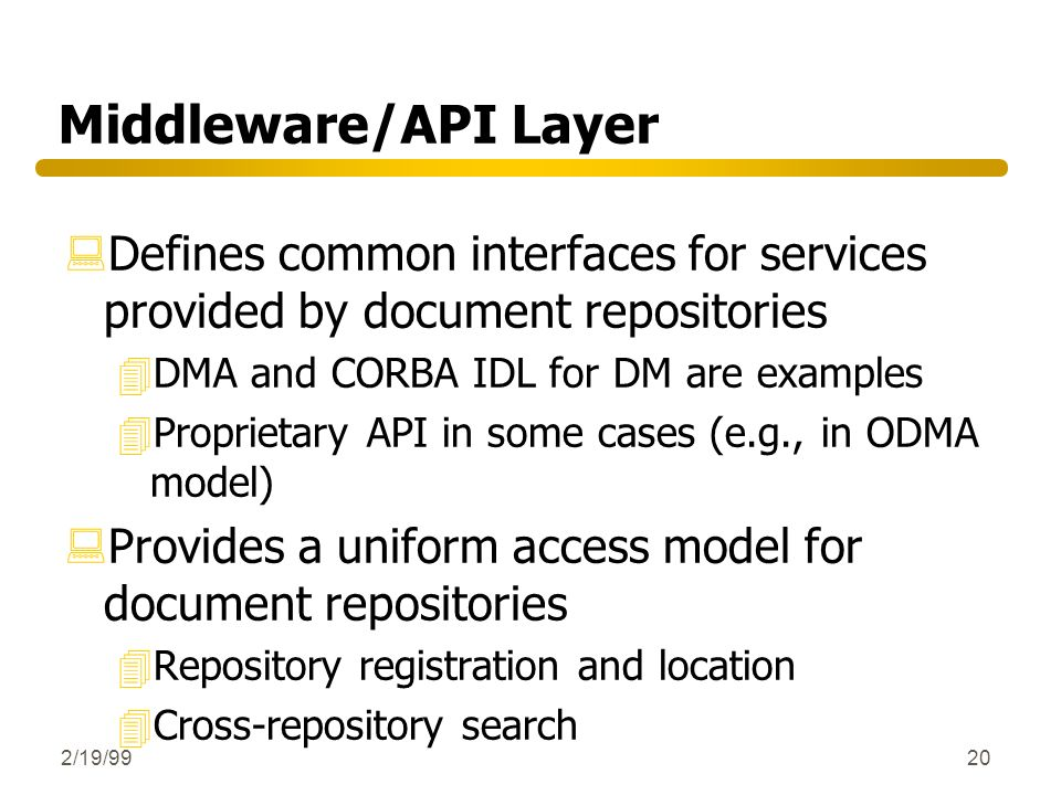 2/19/9920 Middleware/API Layer :Defines common interfaces for services provided by document repositories 4DMA and CORBA IDL for DM are examples 4Propr