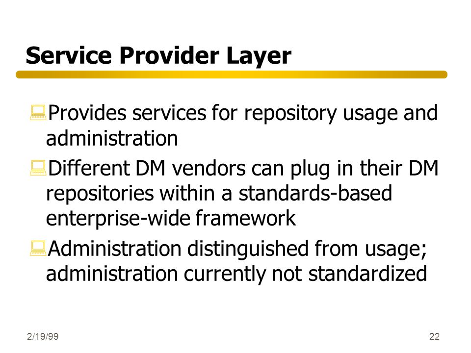 2/19/9922 Service Provider Layer :Provides services for repository usage and administration :Different DM vendors can plug in their DM repositories wi