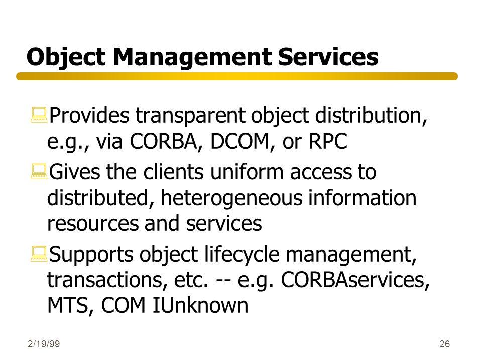 2/19/9926 Object Management Services :Provides transparent object distribution, e.g., via CORBA, DCOM, or RPC :Gives the clients uniform access to dis