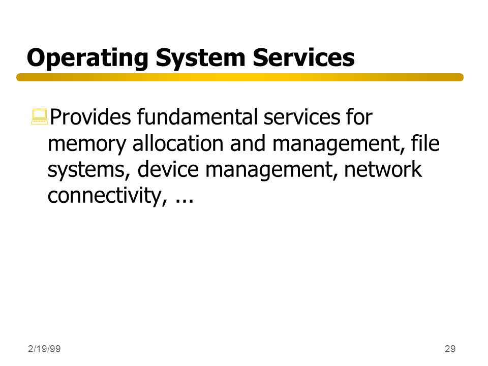 2/19/9929 Operating System Services :Provides fundamental services for memory allocation and management, file systems, device management, network conn