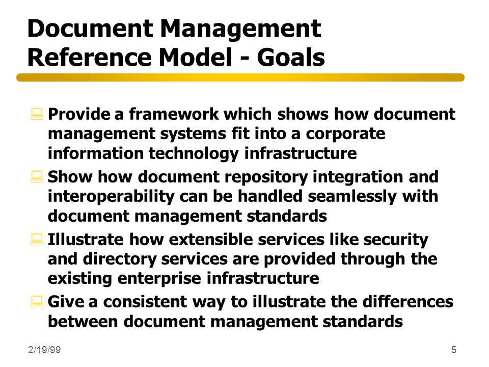 2/19/995 Document Management Reference Model - Goals :Provide a framework which shows how document management systems fit into a corporate information