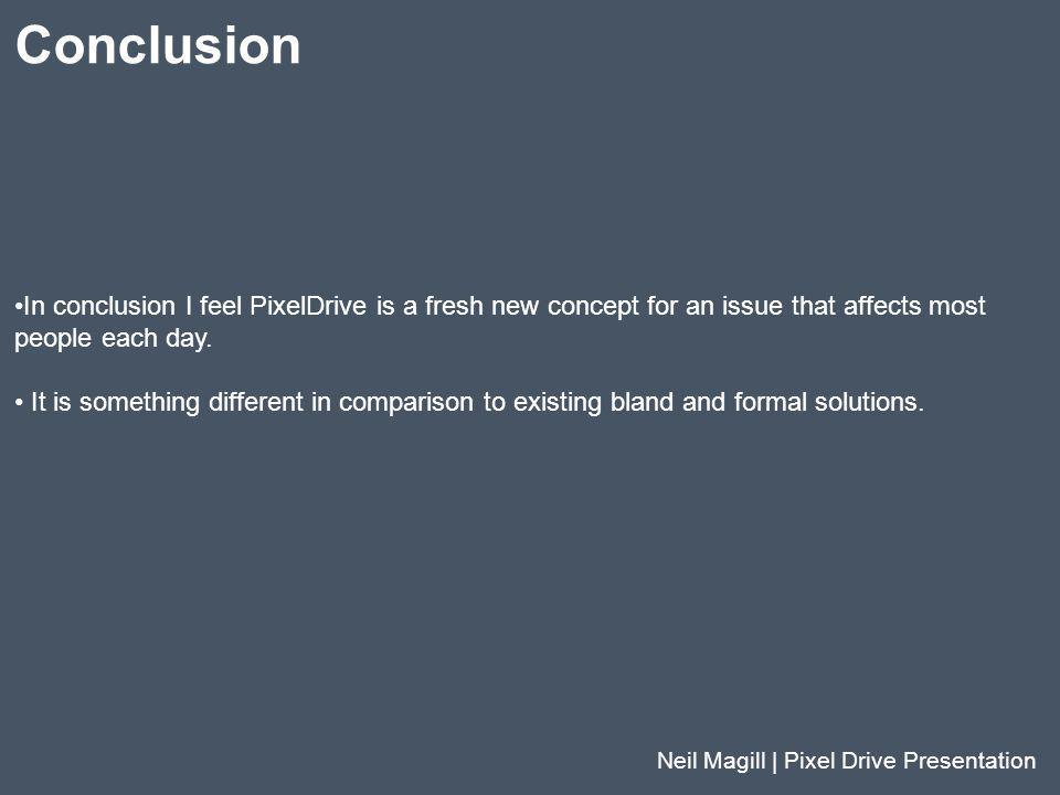 Conclusion Neil Magill | Pixel Drive Presentation In conclusion I feel PixelDrive is a fresh new concept for an issue that affects most people each da