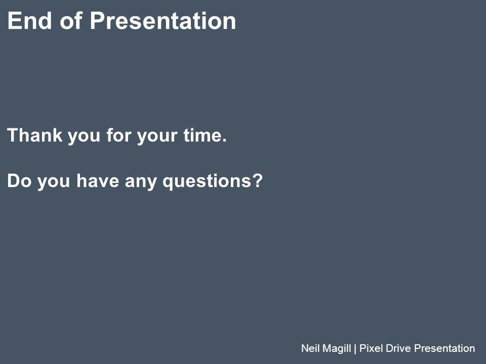 Thank you for your time. Do you have any questions? End of Presentation Neil Magill | Pixel Drive Presentation