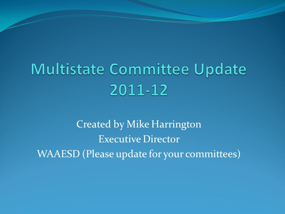 Created by Mike Harrington Executive Director WAAESD (Please update for your committees)