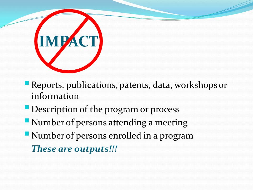 Reports, publications, patents, data, workshops or information Description of the program or process Number of persons attending a meeting Number of persons enrolled in a program These are outputs!!.