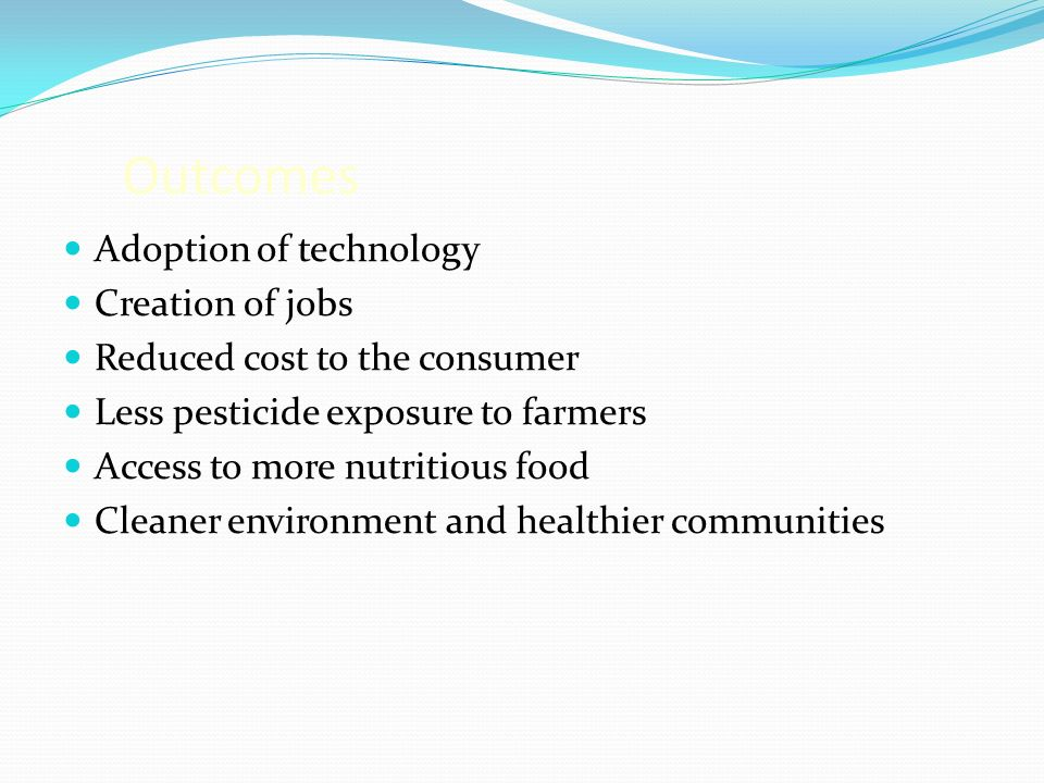 Outcomes Adoption of technology Creation of jobs Reduced cost to the consumer Less pesticide exposure to farmers Access to more nutritious food Cleaner environment and healthier communities
