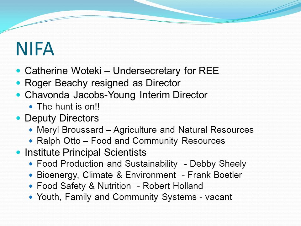 NIFA Catherine Woteki – Undersecretary for REE Roger Beachy resigned as Director Chavonda Jacobs-Young Interim Director The hunt is on!.