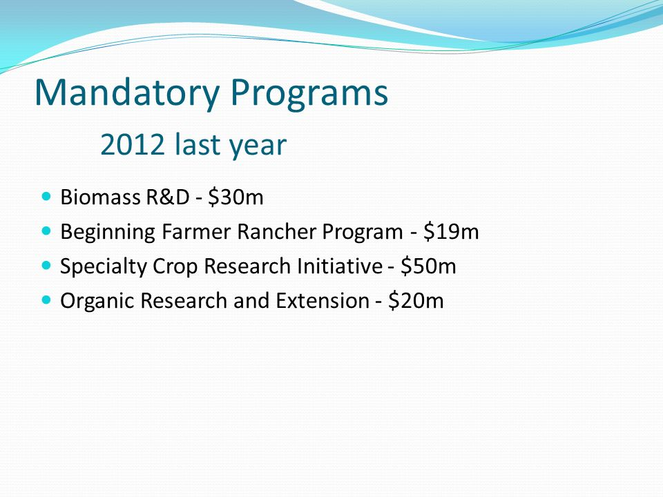 Mandatory Programs 2012 last year Biomass R&D - $30m Beginning Farmer Rancher Program - $19m Specialty Crop Research Initiative - $50m Organic Research and Extension - $20m