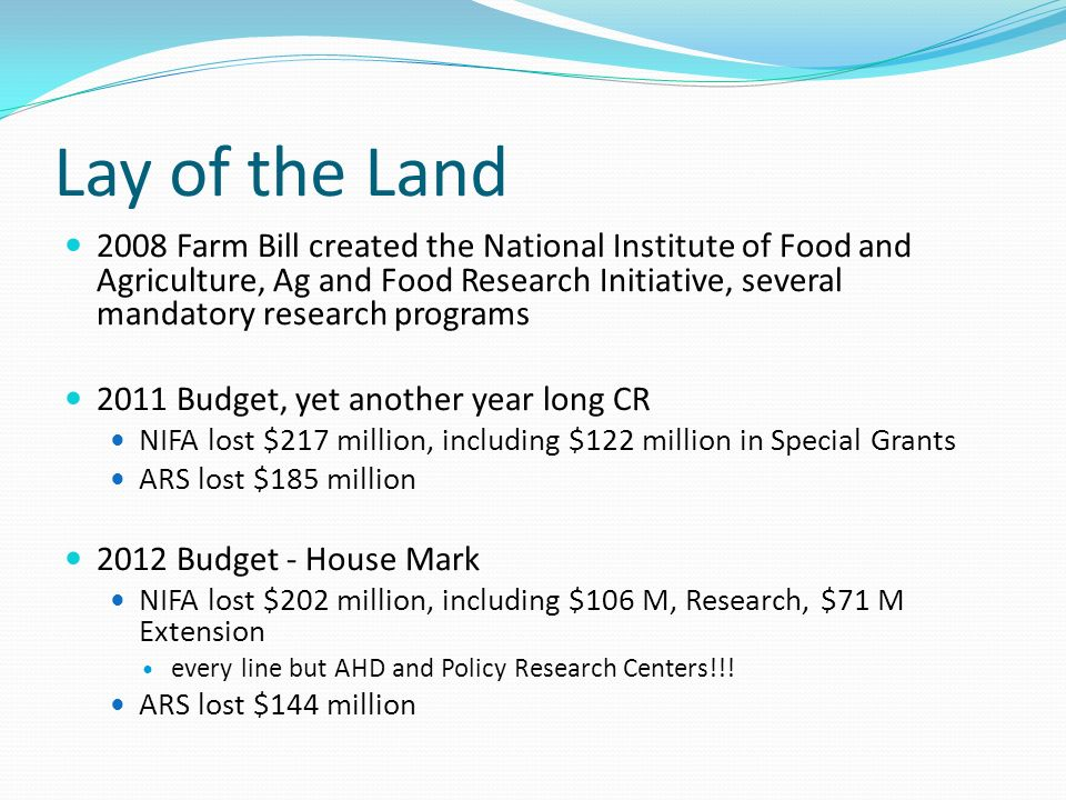 Lay of the Land 2008 Farm Bill created the National Institute of Food and Agriculture, Ag and Food Research Initiative, several mandatory research programs 2011 Budget, yet another year long CR NIFA lost $217 million, including $122 million in Special Grants ARS lost $185 million 2012 Budget - House Mark NIFA lost $202 million, including $106 M, Research, $71 M Extension every line but AHD and Policy Research Centers!!.