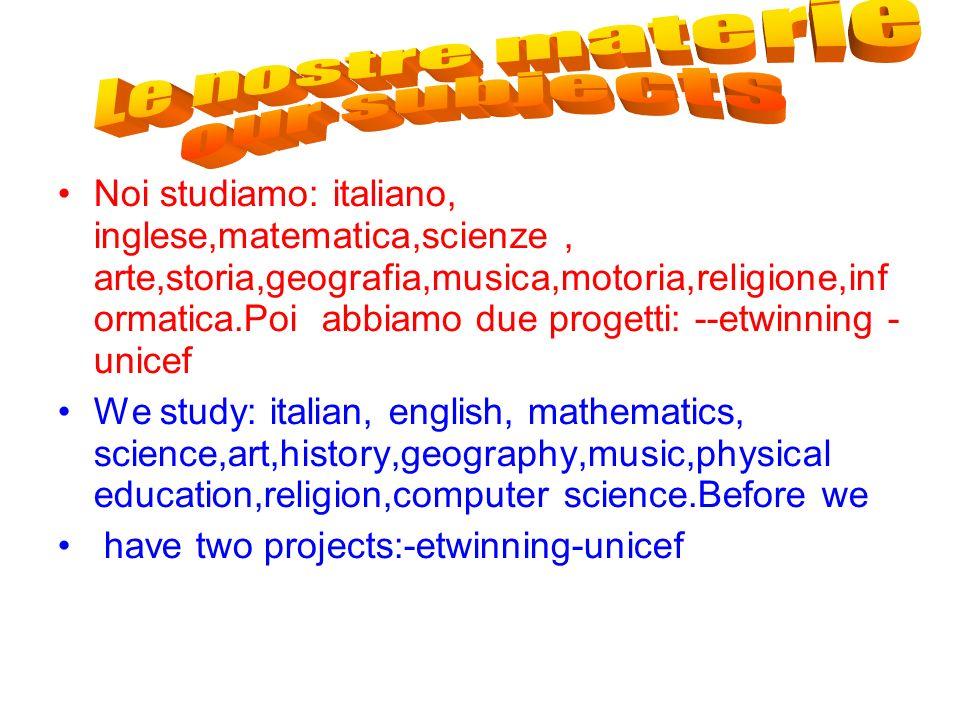 Noi studiamo: italiano, inglese,matematica,scienze, arte,storia,geografia,musica,motoria,religione,inf ormatica.Poi abbiamo due progetti: --etwinning