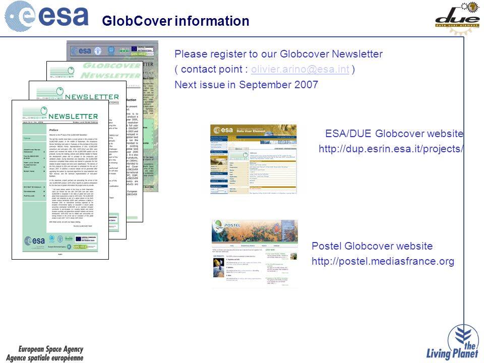 ESA/DUE Globcover website http://dup.esrin.esa.it/projects/ Please register to our Globcover Newsletter ( contact point : olivier.arino@esa.int )olivier.arino@esa.int Next issue in September 2007 Postel Globcover website http://postel.mediasfrance.org GlobCover information