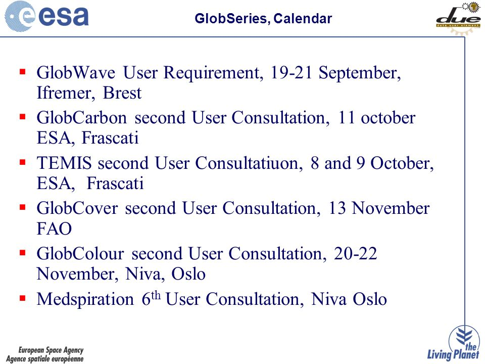 GlobWave User Requirement, 19-21 September, Ifremer, Brest GlobCarbon second User Consultation, 11 october ESA, Frascati TEMIS second User Consultatiuon, 8 and 9 October, ESA, Frascati GlobCover second User Consultation, 13 November FAO GlobColour second User Consultation, 20-22 November, Niva, Oslo Medspiration 6 th User Consultation, Niva Oslo GlobSeries, Calendar