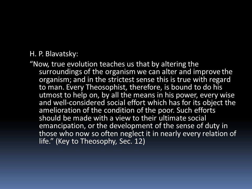 H. P. Blavatsky: Now, true evolution teaches us that by altering the surroundings of the organism we can alter and improve the organism; and in the st